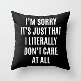 I'M SORRY IT'S JUST THAT I LITERALLY DON'T CARE AT ALL (Black & White) Throw Pillow