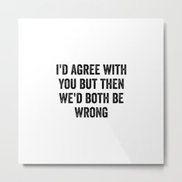 I'd Agree With You But Then We'd Both Be Wrong Metal Print