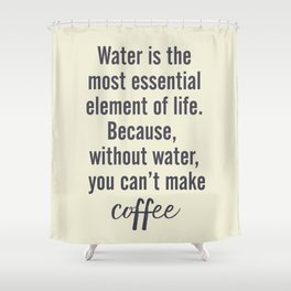 Water is essential, for coffee, wall art, humor, fun, funny, inspiration, motivation Shower Curtain