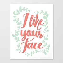 I Like Your Face Canvas Print