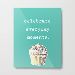 Celebrate Everyday Moments- cupcakes and inspirational typography Metal Print