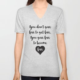You don't give love to get love, you give to become love Quote Unisex V-Neck