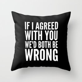 If I Agreed With You We'd Both Be Wrong (Black & White) Throw Pillow