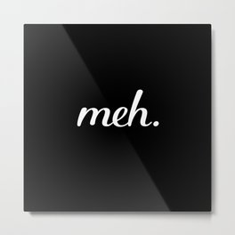 meh. - Black and White Metal Print