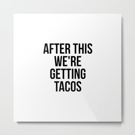 After this, we're getting tacos Metal Print