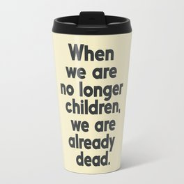 When we are no longer children, we are already dead, Constantin Brancusi quote poster art, inspire Travel Mug