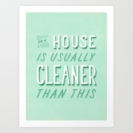 My House is Usually Cleaner Than This Art Print
