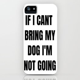 If I Can't Bring My Dog, I'm Not Going iPhone Case