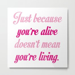 Just Because You're Alive Metal Print