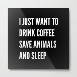 I JUST WANT TO DRINK COFFEE SAVE ANIMALS AND SLEEP (Black & White) Metal Print