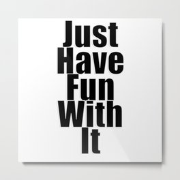Just Have Fun With It Metal Print