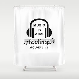 Music is what feelings sound like Shower Curtain