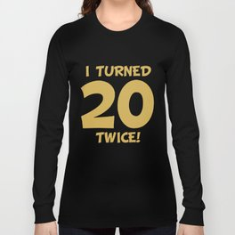 I Turned 20 Twice! Funny 40th Birthday Long Sleeve T-shirt