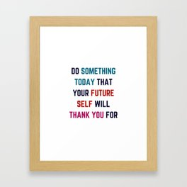 DO SOMETHING TODAY THAT YOUR FUTURE SELF WILL THANK YOU FOR Framed Art Print