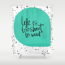 Life is too short to wait blue green Shower Curtain