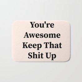 You're awesome keep that shit up Bath Mat