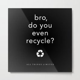 bro, do you even recycle? Metal Print
