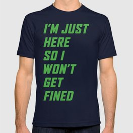 I'm just here so I won't get fined - Green T-shirt