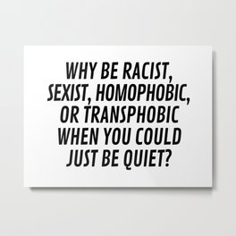 Why Be Racist, Sexist, Homophobic, or Transphobic When You Could Just Be Quiet? Metal Print