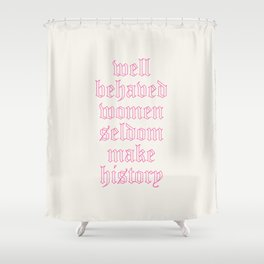 well behaved women seldom make history Shower Curtain