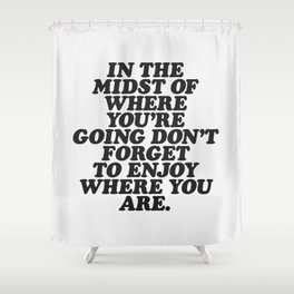 IN THE MIDST OF WHERE YOU'RE GOING DON'T FORGET TO ENJOY WHERE YOU ARE motivational typography Shower Curtain