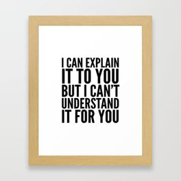 I Can Explain it to You, But I Can't Understand it for You Framed Art Print