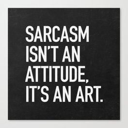Sarcasm isn't an attitude, it's an art Canvas Print