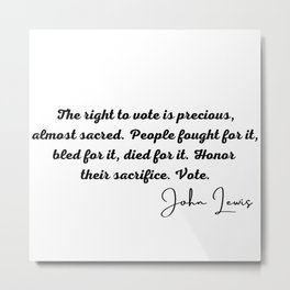 John Lewis rep, The right to vote is precious, almost sacred. People fought for it, bled for it, died for it. Honor their sacrifice. Vote. Metal Print