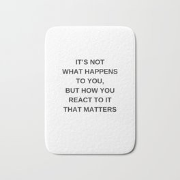 Stoic Wisdom Quotes - It is not what happens to you but how you react to it that matters Bath Mat