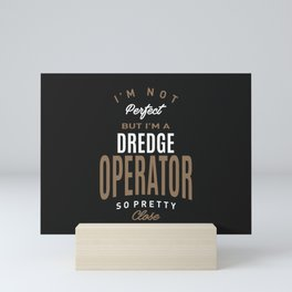 I'm Not Perfect But I'm a Dredge Operator Mini Art Print
