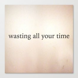 Wasting All Your Time Canvas Print