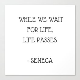 Stoic Inspiration Quotes - Seneca- While we wait for life life passes Canvas Print
