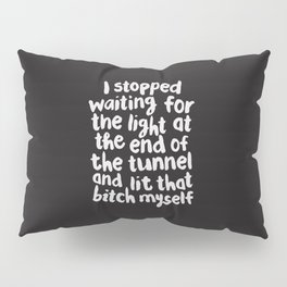 I Stopped Waiting for the Light at the End of the Tunnel and Lit that Bitch Myself Pillow Sham