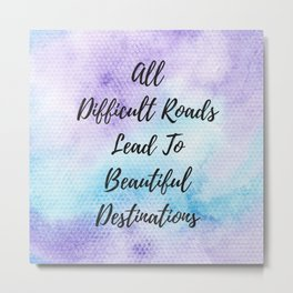 All difficult roads lead to beautiful destinations Metal Print