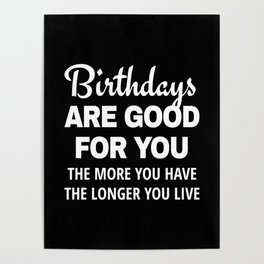 Birthdays are Good for You The More You Have The Longer You Live (Black) Poster