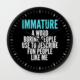IMMATURE - A WORD BORING PEOPLE USE TO DESCRIBE FUN PEOPLE LIKE ME (Black) Wall Clock