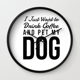 I Just Want to Drink Coffee and Pet My Dog in Black Vertical Wall Clock