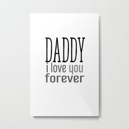 Daddy I love you forever Metal Print