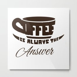 Coffee is always the answer Metal Print