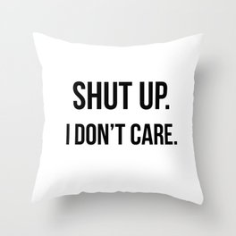 Shut up I don't care quote Throw Pillow