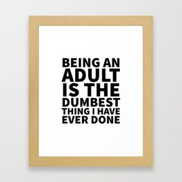Being an Adult is the Dumbest Thing I have Ever Done Framed Art Print