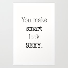 You make Smart look Sexy. Art Print