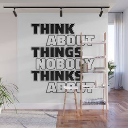 Think About Things Nobody Thinks About Wall Mural