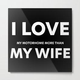 I LOVE my motorhome more than MY WIFE Metal Print