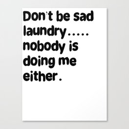 Don't Be Sad Laundry - Nobody Is Doing Me Either Canvas Print