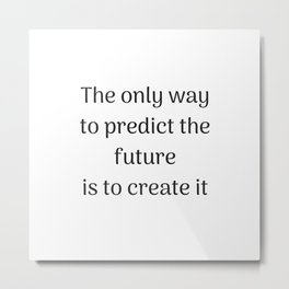 Empowering Quotes - The only way to predict the future is to create it Metal Print