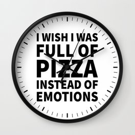 I Wish I Was Full of Pizza Instead of Emotions Wall Clock