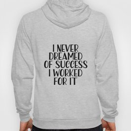 I Never Dreamed Of Success I Worked For It, Beauty print, Motivational Quote, Inspirational Quote Hoody