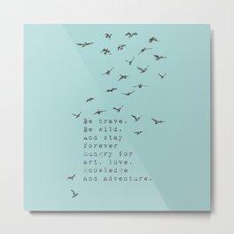 Be brave. Be wild. - Van Vuren Collection Metal Print