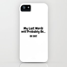 My Last Words will Probably Be... iPhone Case